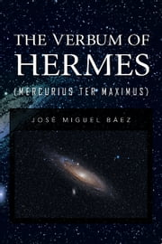 THE VERBUM OF HERMES (MERCURIUS TER MAXIMUS) ebook by José Miguel Báez