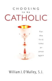 Choosing to Be Catholic - For the First Time or Once Again ebook by William J. O'Malley S.J.