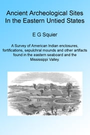 Ancient Archeological Sites in the Eastern United States. Illustrated ebook by E G Squier