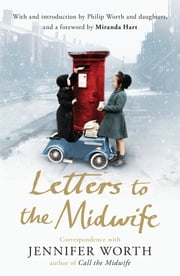 Letters to the Midwife - Correspondence with Jennifer Worth, the Author of Call the Midwife ebook by Jennifer Worth