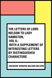 The Letters of Lord Nelson to Lady Hamilton, Vol II.: With A Supplement Of Interesting Letters By Distinguished Characters ebook by Viscount Horatio Nelson Nelson