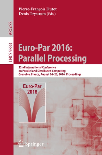 Euro-Par 2016: Parallel Processing - 22nd International Conference on Parallel and Distributed Computing, Grenoble, France, August 24-26, 2016, Proceedings ebook by