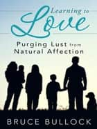Learning to Love - Purging Lust from Natural Affection ebook by Bruce Bullock