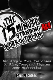 The 15-Minute Standing Abs Workout Plan: Ten Simple Core Exercises to Firm, Tone, and Tighten Your Midsection ebook by Dale L. Roberts