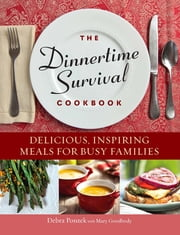 The Dinnertime Survival Cookbook - Delicious, Inspiring Meals for Busy Families ebook by Debra Ponzek,Mary Goodbody