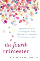 The Fourth Trimester - A Postpartum Guide to Healing Your Body, Balancing Your Emotions, and Restoring Your Vitality ebook by Kimberly Ann Johnson