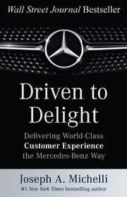 Driven to Delight: Delivering World-Class Customer Experience the Mercedes-Benz Way ebook by Joseph Michelli