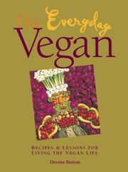 The Everyday Vegan: Recipes & Lessons for Living the Vegan Life ebook by Burton, Dreena