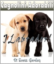 Cagnolini Adorabili: I Labrador ebook by Scott Gordon