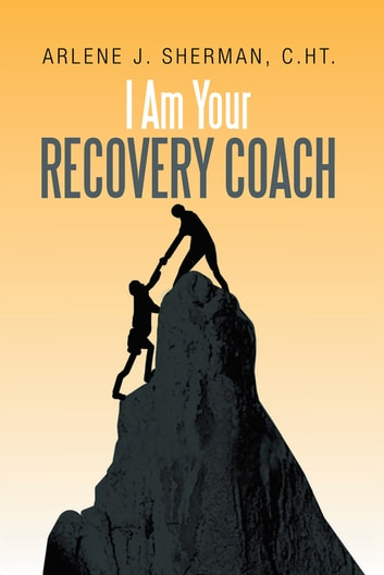 I Am Your Recovery Coach ebook by C.HT.  Arlene J. Sherman