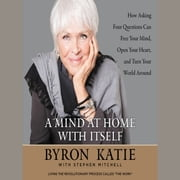 A Mind at Home with Itself - How Asking Four Questions Can Free Your Mind, Open Your Heart, and Turn Your World Around audiobook by Byron Katie, Stephen Mitchell