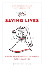 Saving Lives: Why the Medias Portrayal of Nursing Puts Us All at Risk ebook by Sandy Summers,Harry Jacobs Summers