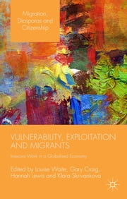 Vulnerability, Exploitation and Migrants - Insecure Work in a Globalised Economy ebook by Louise Waite,Professor Gary Craig,Hannah Lewis,Klara Skrivankova