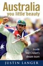 Australia, You Little* Beauty - Inside Test cricket's dream team ebook by Justin Langer, Robert Wainwright