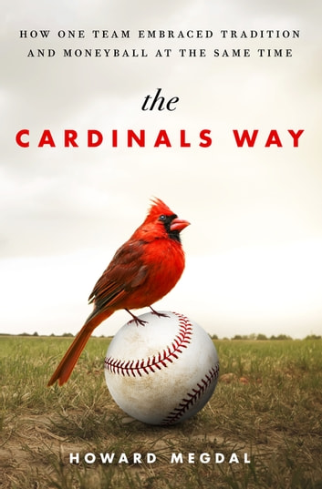 The Cardinals Way - How One Team Embraced Tradition and Moneyball at the Same Time ebook by Howard Megdal