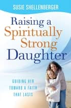 Raising a Spiritually Strong Daughter - Guiding Her Toward a Faith That Lasts ebook by Susie Shellenberger