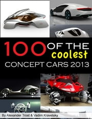 100 of The Coolest Concept Cars 2013 ebook by ALEX TROSTANETSKIY,vadim kravetsky