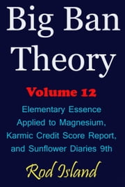Big Ban Theory: Elementary Essence Applied to Magnesium, Karmic Credit Score Report, and Sunflower Diaries 9th, Volume 12 ebook by Rod Island
