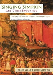 Singing Simpkin and other Bawdy Jigs: Musical Comedy on the Shakespearean Stage: Scripts, Music and Context ebook by Clegg, Roger