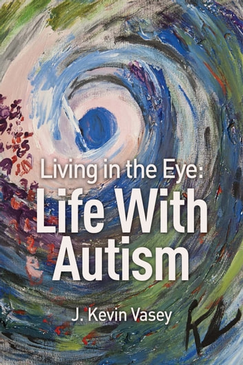 Living in the Eye - Life With Autism ebook by J. Kevin Vasey
