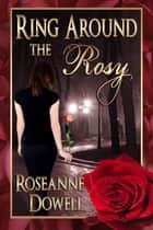 Ring Around The Rosy ebook by Roseanne Dowell