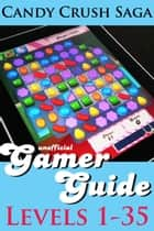 Candy Crush Saga Gamer Guide: Levels 1-35 ebook by Monica Leonelle
