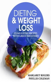 Dieting and Weight Loss: Clean Eating Recipes with Green Smoothies ebook by Margaret Rogers,Phyllis Coleman
