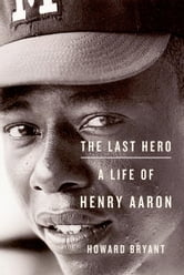 The Last Hero - A Life of Henry Aaron ebook by Howard Bryant