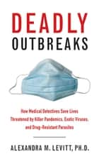 Deadly Outbreaks - How Medical Detectives Save Lives Threatened by Killer Pandemics, Exotic Viruses, and Drug-Resistant Parasites ebook by Ph.D. Alexandra M. Levitt