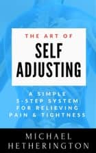 The Art of Self-Adjusting: A Simple 5 Step System For Relieving Pain & Tightness ebook by Michael Hetherington