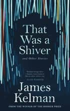 That Was a Shiver, and Other Stories ebook by James Kelman