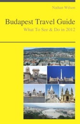 Budapest, Hungary Travel Guide - What To See & Do ebook by Nathan Wilson