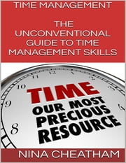 Time Management: The Unconventional Guide to Time Management Skills ebook by Nina Cheatham