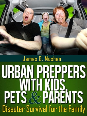 Disaster Preparedness: Urban Preppers with Kids, Pets & Parents; Disaster Survival for the Family ebook by James Mushen