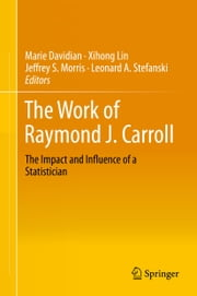 The Work of Raymond J. Carroll - The Impact and Influence of a Statistician ebook by Marie Davidian,Xihong Lin,Jeffrey S. Morris,Leonard A . Stefanski