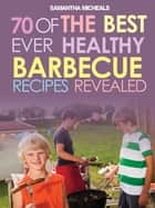 BBQ Recipe Book: 70 Of The Best Ever Healthy Barbecue Recipes...Revealed! ebook by Samantha Michaels