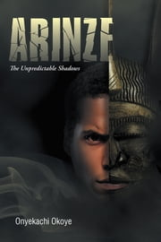 Arinze - The Unpredictable Shadows ebook by Onyekachi Okoye
