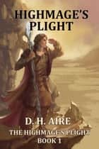 Highmage's Plight - Highmage's Plight, #1 ebook by D.H. Aire