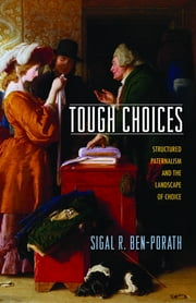 Tough Choices - Structured Paternalism and the Landscape of Choice ebook by Sigal R. Ben-Porath
