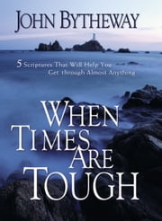 When Times Are Tough: 5 Scriptures That Will Help You Get Through Almost Anything ebook by John Bytheway