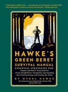 Hawke's Green Beret Survival Manual - Essential Strategies For: Shelter and Water, Food and Fire, Tools and Medicine, Navigation and Signa ebook by Mykel Hawke