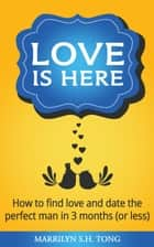 Love Is Here: How to find love and date the perfect man in 3 months (or less) ebook by Marrilyn S.H. Tong