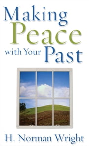 Making Peace with Your Past ebook by H. Norman Wright