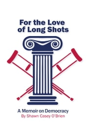 For the Love of Long Shots: A Memoir on Democracy ebook by Shawn Casey O'Brien