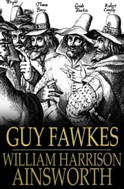 Guy Fawkes - The Gunpowder Treason ebook by William Harrison Ainsworth