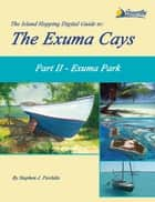 The Island Hopping Digital Guide to the Exuma Cays - Part II - Exuma Park ebook by Stephen J Pavlidis