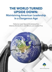 The World Turned Upside Down - Maintaining American Leadership in a Dangerous Age ebook by Joseph Nye, Condoleezza Rice, Nicholas Burns,...