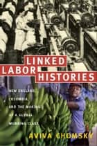 Linked Labor Histories - New England, Colombia, and the Making of a Global Working Class ebook by Aviva Chomsky, Gilbert M. Joseph, Emily S. Rosenberg