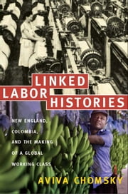 Linked Labor Histories - New England, Colombia, and the Making of a Global Working Class ebook by Aviva Chomsky,Gilbert M. Joseph,Emily S. Rosenberg