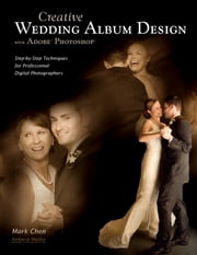 Creative Wedding Album Design with Adobe Photoshop - Step-By-Step Techniques for Professional Digital Photographers ebook by Mark Chen